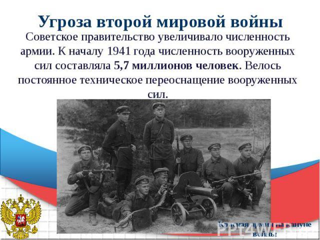 Угроза второй мировой войны Советское правительство увеличивало численность армии. К началу 1941 года численность вооруженных сил составляла 5,7 миллионов человек. Велось постоянное техническое переоснащение вооруженных сил.