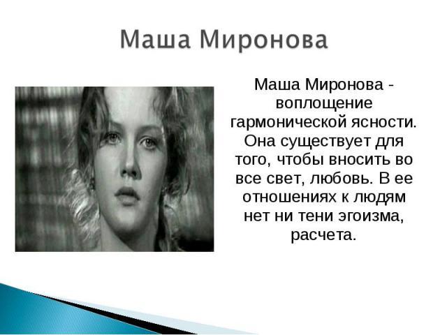 Маша Миронова - воплощение гармонической ясности. Она существует для того, чтобы вносить во все свет, любовь. В ее отношениях к людям нет ни тени эгоизма, расчета. Маша Миронова - воплощение гармонической ясности. Она существует для того, чтобы внос…