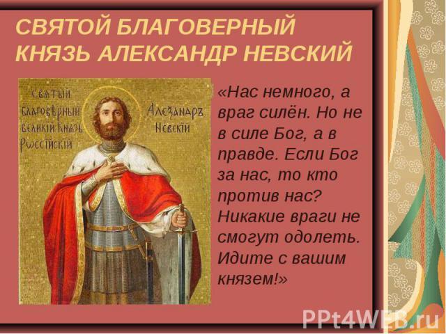 «Нас немного, а враг силён. Но не в силе Бог, а в правде. Если Бог за нас, то кто против нас? Никакие враги не смогут одолеть. Идите с вашим князем!» «Нас немного, а враг силён. Но не в силе Бог, а в правде. Если Бог за нас, то кто против нас? Никак…