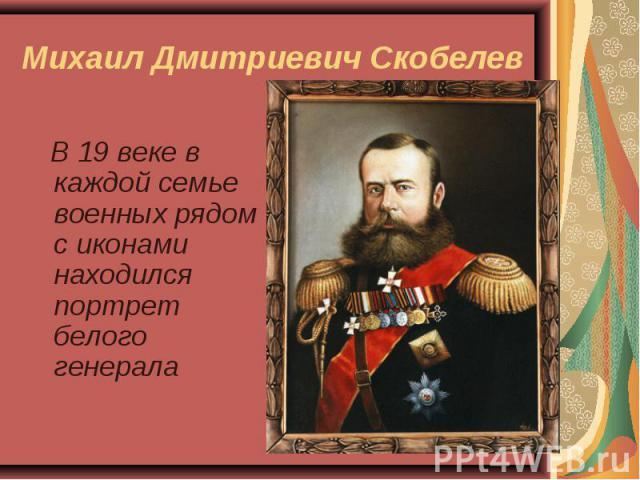В 19 веке в каждой семье военных рядом с иконами находился портрет белого генерала В 19 веке в каждой семье военных рядом с иконами находился портрет белого генерала