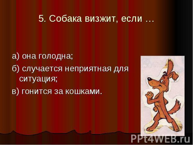 5. Собака визжит, если … а) она голодна; б) случается неприятная для неё ситуация; в) гонится за кошками.