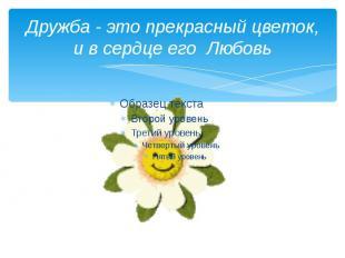 Дружба - это прекрасный цветок, и в сердце его Любовь