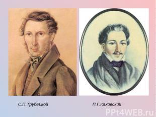 С.П.Трубецкой П.Г.Каховский С.П.Трубецкой П.Г.Каховский