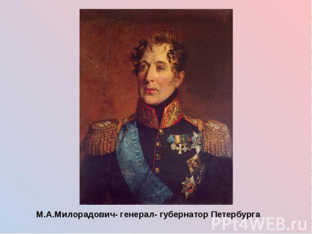 М.А.Милорадович- генерал- губернатор Петербурга М.А.Милорадович- генерал- губернатор Петербурга