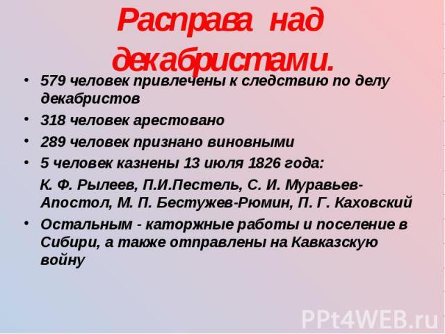 579 человек привлечены к следствию по делу декабристов 579 человек привлечены к следствию по делу декабристов 318 человек арестовано 289 человек признано виновными 5 человек казнены 13 июля 1826 года: К. Ф. Рылеев, П.И.Пестель, С. И. Муравьев-Апосто…