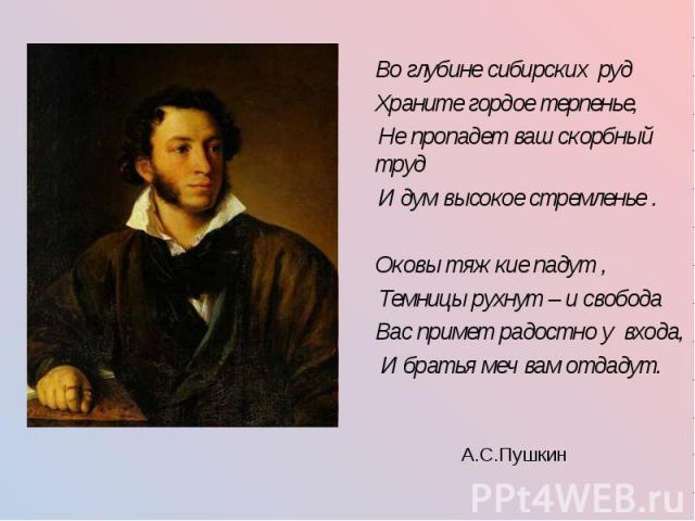Во глубине сибирских руд Храните гордое терпенье, Не пропадет ваш скорбный труд И дум высокое стремленье . Оковы тяжкие падут , Темницы рухнут – и свобода Вас примет радостно у входа, И братья меч вам отдадут. А.С.Пушкин
