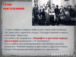 План выступления Утром собрать верные войска на Сенатской площади Не допустить п