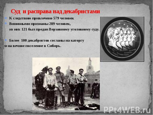 Суд и расправа над декабристами К следствию привлечено 579 человек Виновными признаны 289 человек, из них 121 был предан Верховному уголовному суду. Более 100 декабристов сосланы на каторгу и на вечное поселение в Сибирь.