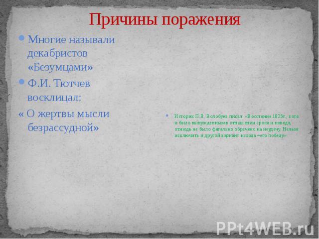 Причины поражения Историк П.В. Волобуев писал: «Восстание 1825г., хотя и было вынужденным в отношении срока и повода, отнюдь не было фатально обречено на неудачу. Нельзя исключить и другой вариант исхода –его победу»