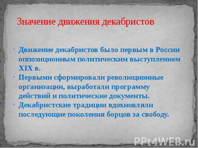 Значение движения декабристов Движение декабристов было первым в России оппозиционным политическим выступлением XIX в. Первыми сформировали революционные организации, выработали программу действий и политические документы. Декабристские традиции вдо…