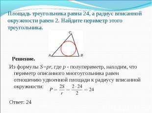 Решение. Из формулы S=pr, где p - полупериметр, находим, что периметр описанного