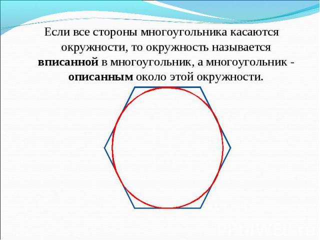 Если все стороны многоугольника касаются окружности, то окружность называется вписанной в многоугольник, а многоугольник - описанным около этой окружности. Если все стороны многоугольника касаются окружности, то окружность называется вписанной в мно…