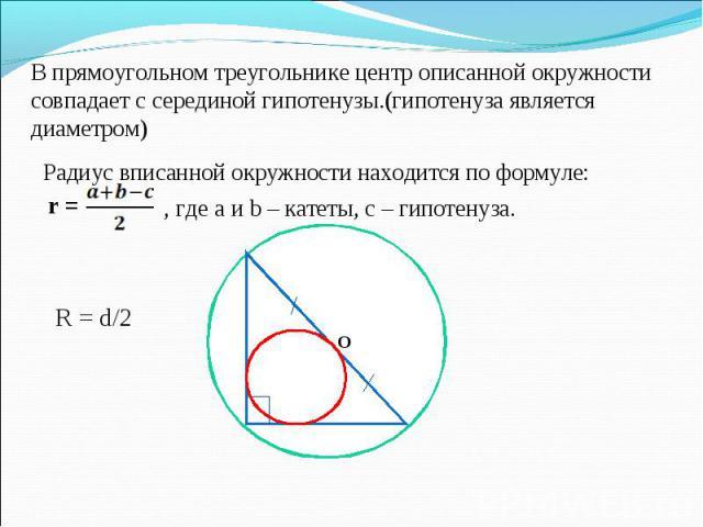 Радиус вписанной окружности находится по формуле: Радиус вписанной окружности находится по формуле: , где а и b – катеты, с – гипотенуза. R = d/2