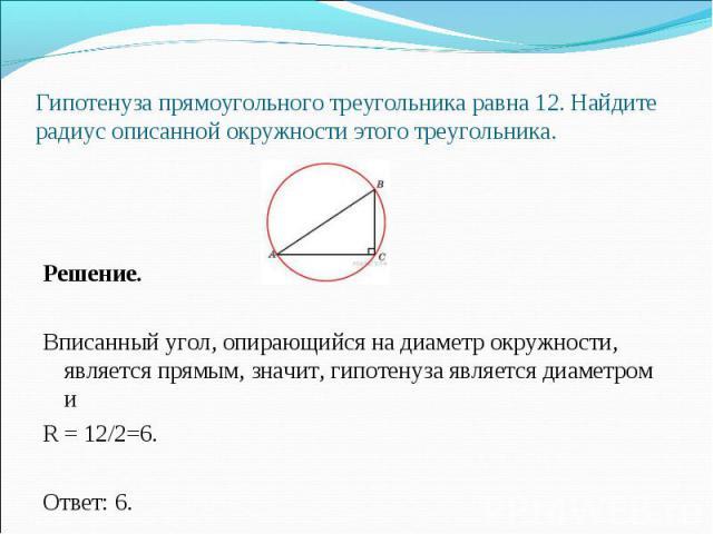 Решение. Вписанный угол, опирающийся на диаметр окружности, является прямым, значит, гипотенуза является диаметром и R = 12/2=6. Ответ: 6.