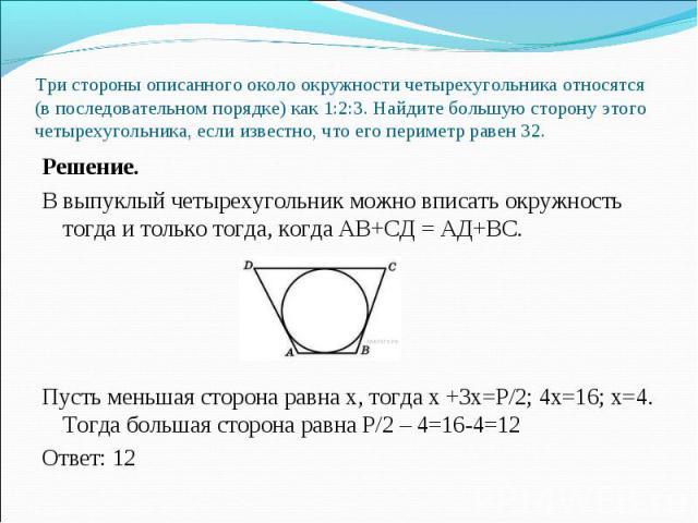 Решение. Решение. В выпуклый четырехугольник можно вписать окружность тогда и только тогда, когда АВ+СД = АД+ВС. Пусть меньшая сторона равна х, тогда х +3х=Р/2; 4х=16; х=4. Тогда большая сторона равна Р/2 – 4=16-4=12 Ответ: 12