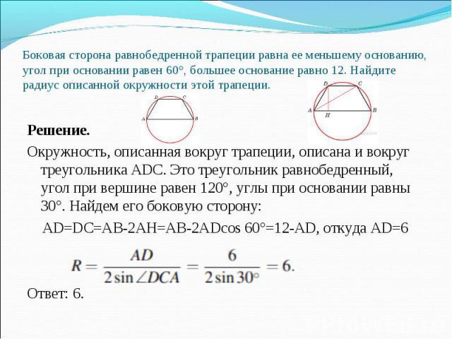 Решение. Окружность, описанная вокруг трапеции, описана и вокруг треугольника ADC. Это треугольник равнобедренный, угол при вершине равен 120°, углы при основании равны 30°. Найдем его боковую сторону: AD=DC=AB-2AH=AB-2ADcos 60°=12-AD, откуда AD=6 О…