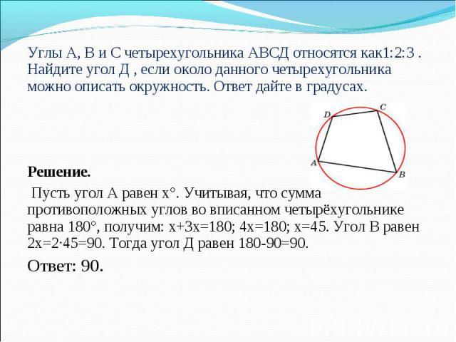 Углы А, В и С четырехугольника АВСД относятся как1:2:3 . Найдите угол Д , если около данного четырехугольника можно описать окружность. Ответ дайте в градусах. Углы А, В и С четырехугольника АВСД относятся как1:2:3 . Найдите угол Д , если около данн…