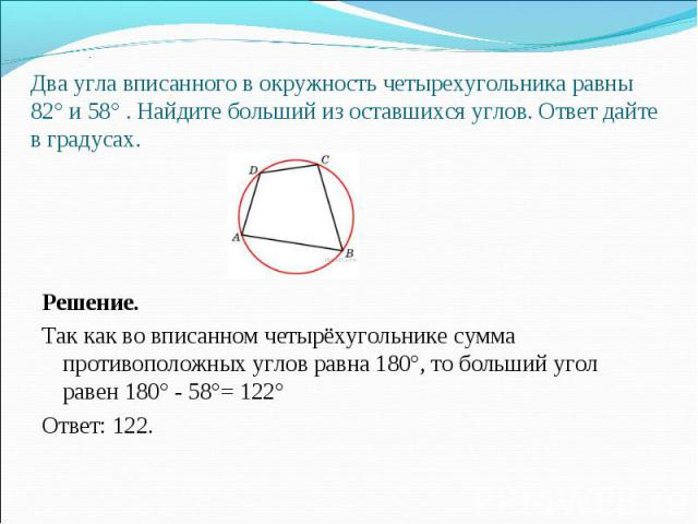 Решение. Так как во вписанном четырёхугольнике сумма противоположных углов равна 180°, то больший угол равен 180° - 58°= 122° Ответ: 122.