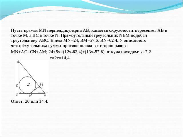 Пусть прямая MN перпендикулярна АВ, касается окружности, пересекает АВ в точке М, а ВС в точке N. Прямоугольный треугольник NBM подобен треугольнику ABC. В нём MN=24, BM=57,6, BN=62,4. У описанного четырёхугольника суммы противоположных сторон равны…