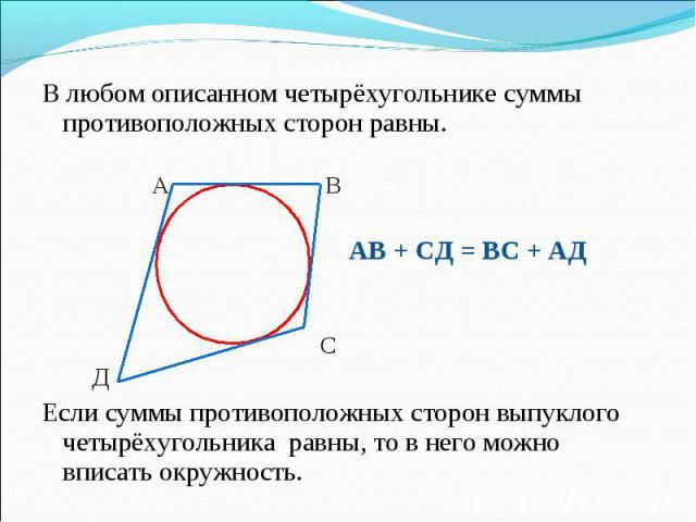 В любом описанном четырёхугольнике суммы противоположных сторон равны. В любом описанном четырёхугольнике суммы противоположных сторон равны. А В АВ + СД = ВС + АД С Д Если суммы противоположных сторон выпуклого четырёхугольника равны, то в него мож…