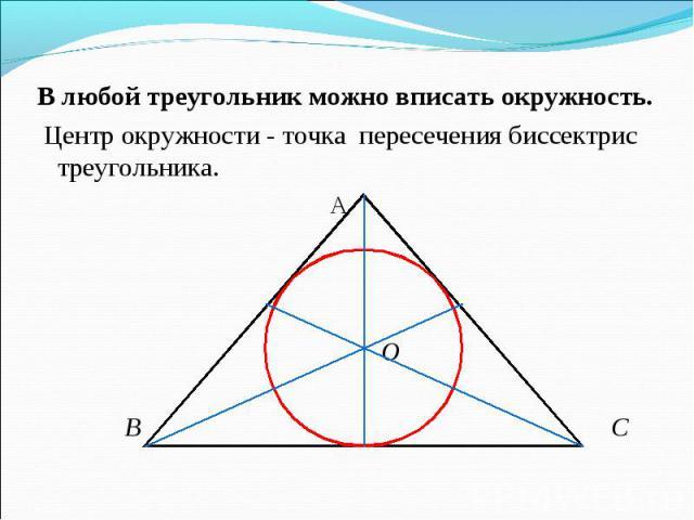 В любой треугольник можно вписать окружность. В любой треугольник можно вписать окружность. Центр окружности - точка пересечения биссектрис треугольника. А О В С