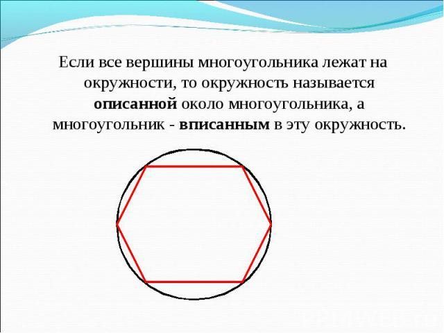 Если все вершины многоугольника лежат на окружности, то окружность называется описанной около многоугольника, а многоугольник - вписанным в эту окружность. Если все вершины многоугольника лежат на окружности, то окружность называется описанной около…