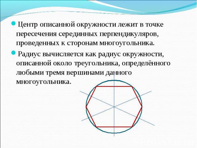 Центр описанной окружности лежит в точке пересечения серединных перпендикуляров, проведенных к сторонам многоугольника. Центр описанной окружности лежит в точке пересечения серединных перпендикуляров, проведенных к сторонам многоугольника. Радиус вы…