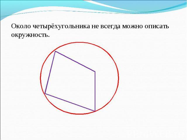 Около четырёхугольника не всегда можно описать окружность. Около четырёхугольника не всегда можно описать окружность.