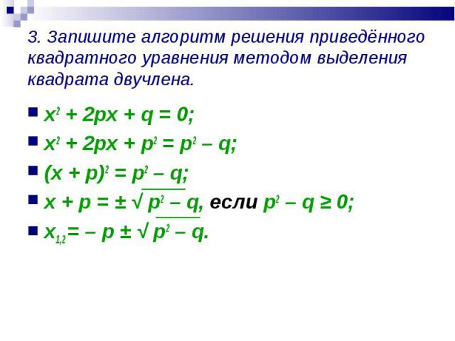 x2 + 2px + q = 0; x2 + 2px + q = 0; x2 + 2px + p2 = p2 – q; (x + p)2 = p2 – q; x + p = ± √ p2 – q, если p2 – q ≥ 0; x1,2 = – p ± √ p2 – q.