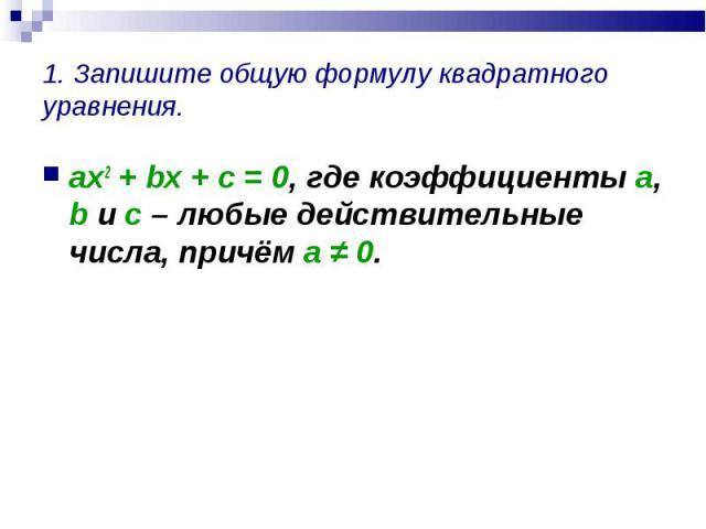 ax2 + bx + c = 0, где коэффициенты a, b и с – любые действительные числа, причём а ≠ 0. ax2 + bx + c = 0, где коэффициенты a, b и с – любые действительные числа, причём а ≠ 0.
