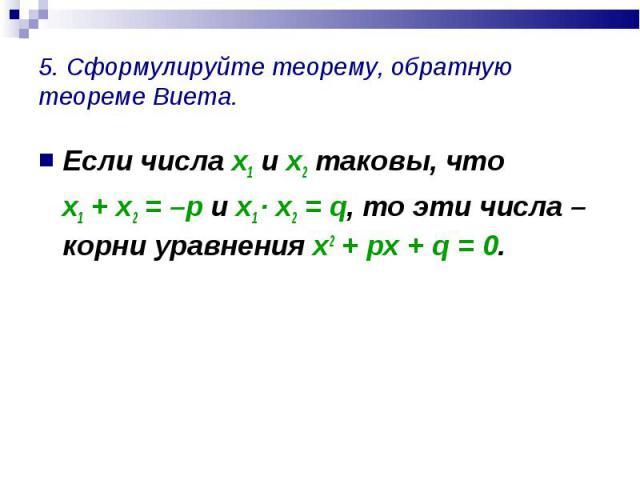 Если числа х1 и х2 таковы, что Если числа х1 и х2 таковы, что х1 + х2 = –р и х1 · х2 = q, то эти числа – корни уравнения х2 + рх + q = 0.