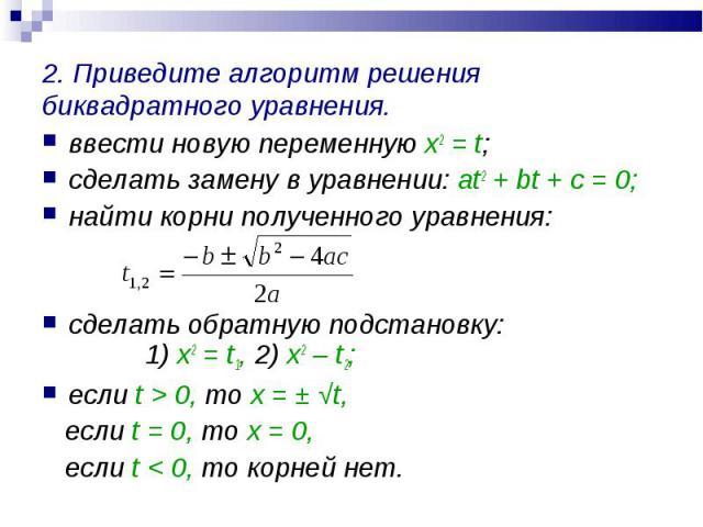 ввести новую переменную х2 = t; ввести новую переменную х2 = t; сделать замену в уравнении: at2 + bt + c = 0; найти корни полученного уравнения: сделать обратную подстановку: 1) х2 = t1, 2) x2 – t2; если t > 0, то х = ± √t, если t = 0, то х = 0, …