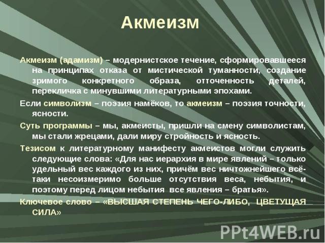 Акмеизм Акмеизм (адамизм) – модернистское течение, сформировавшееся на принципах отказа от мистической туманности, создание зримого конкретного образа, отточенность деталей, перекличка с минувшими литературными эпохами. Если символизм – поэзия намёк…