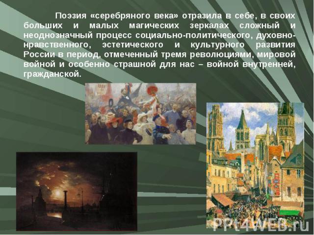 Поэзия «серебряного века» отразила в себе, в своих больших и малых магических зеркалах сложный и неоднозначный процесс социально-политического, духовно-нравственного, эстетического и культурного развития России в период, отмеченный тремя революциями…