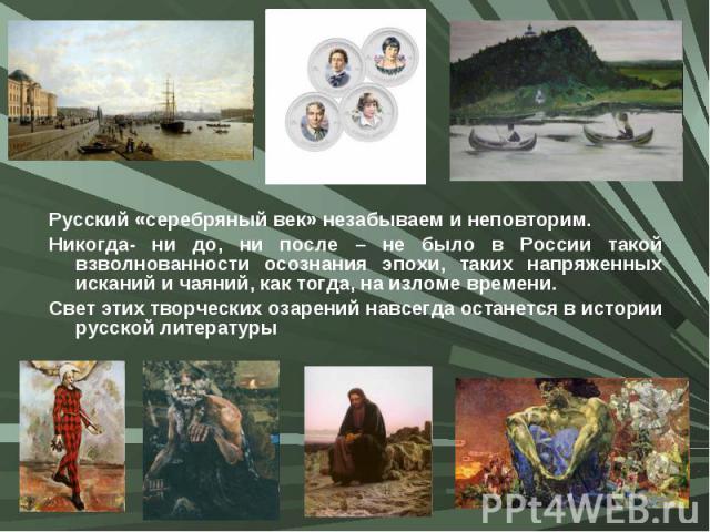 Русский «серебряный век» незабываем и неповторим. Русский «серебряный век» незабываем и неповторим. Никогда- ни до, ни после – не было в России такой взволнованности осознания эпохи, таких напряженных исканий и чаяний, как тогда, на изломе времени. …