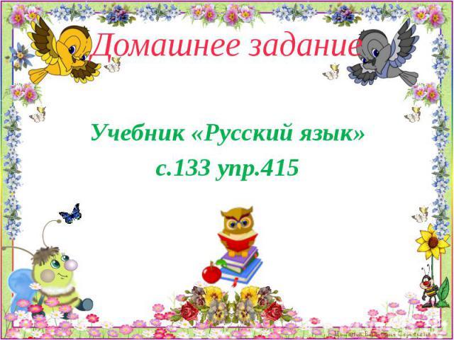Домашнее задание Учебник «Русский язык» с.133 упр.415
