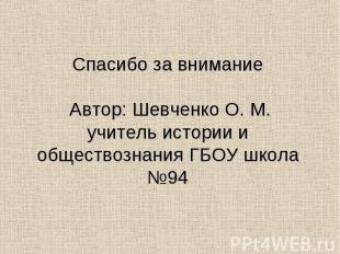 Спасибо за внимание Автор: Шевченко О. М. учитель истории и обществознания ГБОУ