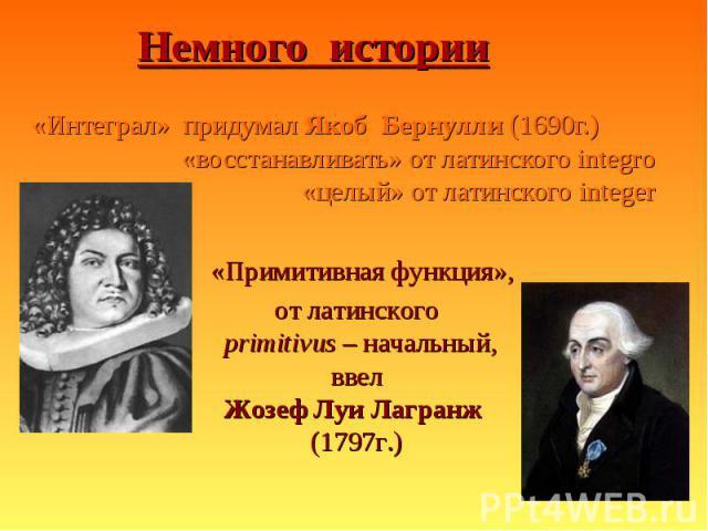 «Интеграл» придумал Якоб Бернулли (1690г.) «Интеграл» придумал Якоб Бернулли (1690г.) «восстанавливать» от латинского integro «целый» от латинского integer