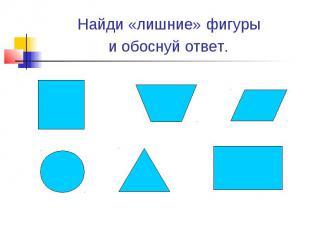 Найди «лишние» фигуры и обоснуй ответ.