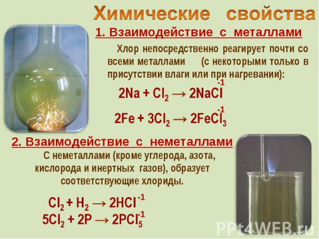 1. Взаимодействие с металлами 1. Взаимодействие с металлами Хлор непосредственно реагирует почти со всеми металлами (с некоторыми только в присутствии влаги или при нагревании):