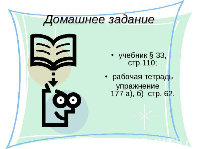 учебник § 33, стр.110; учебник § 33, стр.110; рабочая тетрадь упражнение 177 а), б) стр. 62.