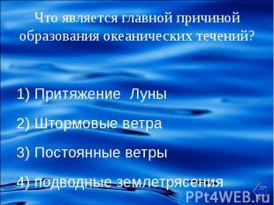 1) Притяжение Луны 2) Штормовые ветра 3) Постоянные ветры 4) подводные землетряс