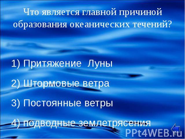 1) Притяжение Луны 2) Штормовые ветра 3) Постоянные ветры 4) подводные землетрясения