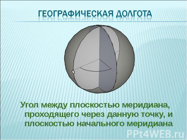 Угол между плоскостью меридиана, проходящего через данную точку, и плоскостью начального меридиана Угол между плоскостью меридиана, проходящего через данную точку, и плоскостью начального меридиана