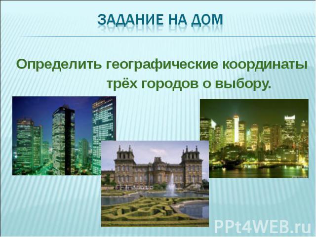 Определить географические координаты Определить географические координаты трёх городов о выбору.