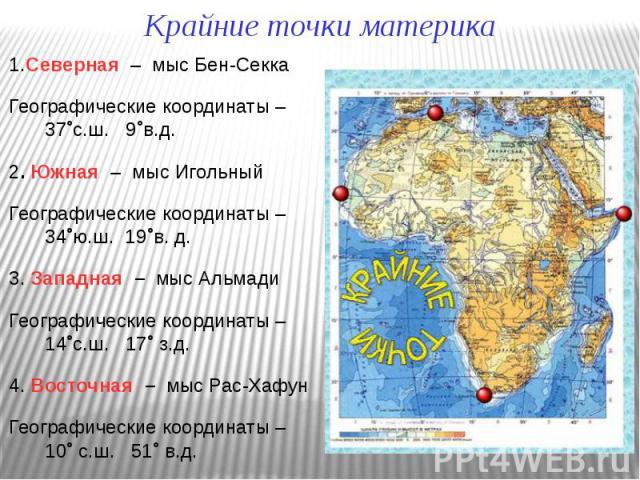 1.Северная – мыс Бен-Секка 1.Северная – мыс Бен-Секка Географические координаты – 37˚с.ш. 9˚в.д. 2. Южная – мыс Игольный Географические координаты – 34˚ю.ш. 19˚в. д. 3. Западная – мыс Альмади Географические координаты – 14˚с.ш. 17˚ з.д. 4. Восточная…