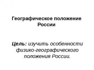 Географическое положение России Цель: изучить особенности физико-географического