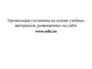 Презентация составлена на основе учебных материалов, размещенных на сайте www.ed