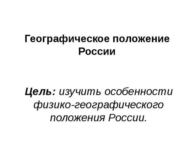 Географическое положение России Цель: изучить особенности физико-географического положения России.