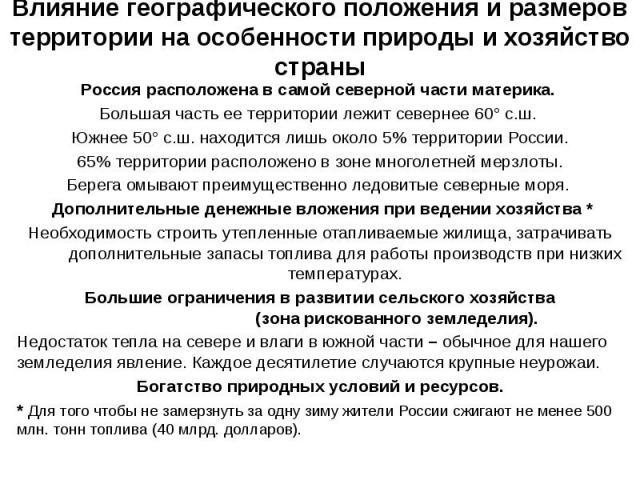 Влияние географического положения и размеров территории на особенности природы и хозяйство страны Россия расположена в самой северной части материка. Большая часть ее территории лежит севернее 60° с.ш. Южнее 50° с.ш. находится лишь около 5% территор…